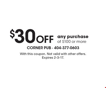 $30 Off any purchase of $100 or more. With this coupon. Not valid with other offers. Expires 2-3-17.