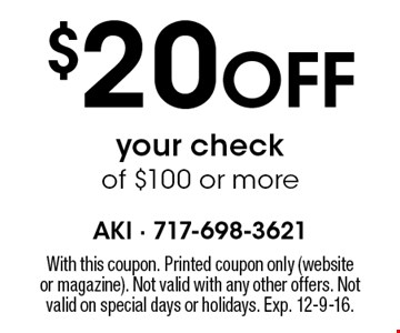 $20 Off your check of $100 or more. With this coupon. Printed coupon only (website or magazine). Not valid with any other offers. Not valid on special days or holidays. Exp. 12-9-16.