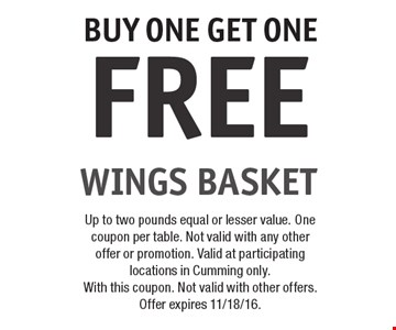 FREE WINGS BASKET BUY ONE GET ONE. Up to two pounds equal or lesser value. One coupon per table. Not valid with any other offer or promotion. Valid at participating locations in Cumming only. With this coupon. Not valid with other offers. Offer expires 11/18/16.