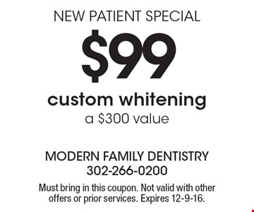 NEW PATIENT SPECIAL $99 custom whitening a $300 value. Must bring in this coupon. Not valid with other offers or prior services. Expires 12-9-16.