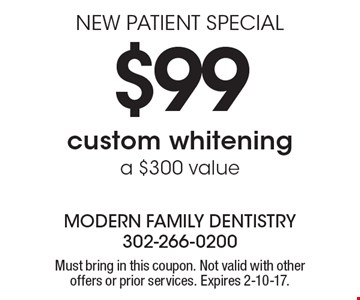 NEW PATIENT SPECIAL $99 custom whitening. a $300 value. Must bring in this coupon. Not valid with other offers or prior services. Expires 2-10-17.