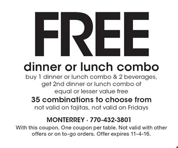 FREE dinner or lunch combo, buy 1 dinner or lunch combo & 2 beverages, get 2nd dinner or lunch combo of equal or lesser value free35 combinations to choose from, not valid on fajitas, not valid on Fridays. With this coupon. One coupon per table. Not valid with other offers or on to-go orders. Offer expires 11-4-16.