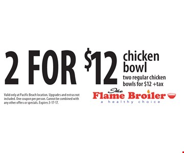 2 for $12 chicken bowl two regular chicken bowls for $12 +tax. Valid only at Pacific Beach location. Upgrades and extras not included. One coupon per person. Cannot be combined with any other offers or specials. Expires 3-17-17.