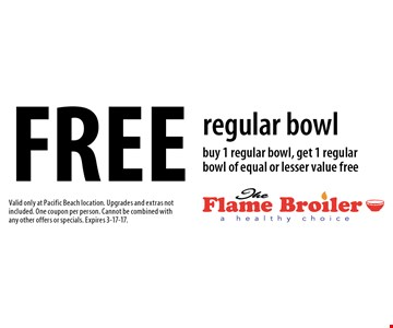 Free regular bowl. Buy 1 regular bowl, get 1 regular bowl of equal or lesser value free. Valid only at Pacific Beach location. Upgrades and extras not included. One coupon per person. Cannot be combined with any other offers or specials. Expires 3-17-17.