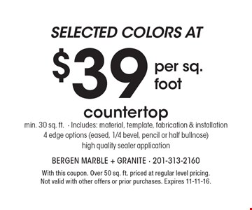 Countertop - Selected colors at $39 per sq. foot. Min. 30 sq. ft.. Includes: material, template, fabrication & installation. 4 edge options (eased, 1/4 bevel, pencil or half bullnose). High quality sealer application. With this coupon. Over 50 sq. ft. priced at regular level pricing. Not valid with other offers or prior purchases. Expires 11-11-16.