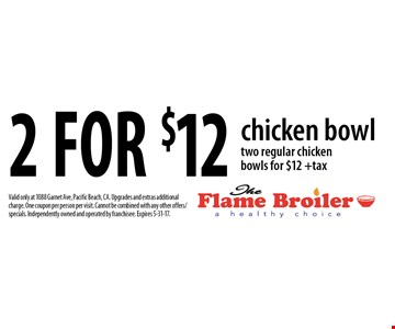 2 for $12 chicken bowl two regular chicken bowls for $12 +tax. Valid only at 1088 Garnet Ave, Pacific Beach, CA. Upgrades and extras additional charge. One coupon per person per visit. Cannot be combined with any other offers/specials. Independently owned and operated by franchisee. Expires 5-31-17.