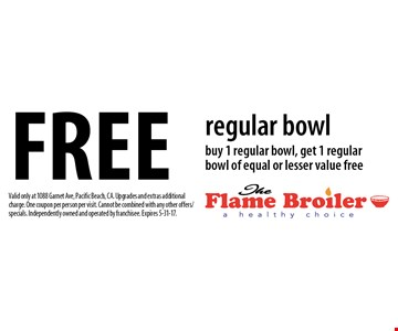 Free regular bowl buy 1 regular bowl, get 1 regular bowl of equal or lesser value free. Valid only at 1088 Garnet Ave, Pacific Beach, CA. Upgrades and extras additional charge. One coupon per person per visit. Cannot be combined with any other offers/specials. Independently owned and operated by franchisee. Expires 5-31-17.