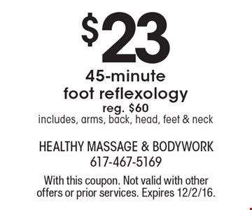 $23 45-minute foot reflexology reg. $60includes, arms, back, head, feet & neck. With this coupon. Not valid with other offers or prior services. Expires 12/2/16.