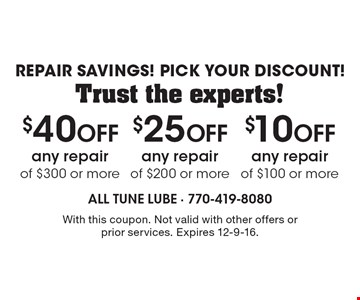 Repair Savings! Pick Your Discount! Trust the experts! $10 Off any repair of $100 or more OR $25 Off any repair of $200 or more OR $40 Off any repair of $300 or more. With this coupon. Not valid with other offers or prior services. Expires 12-9-16.