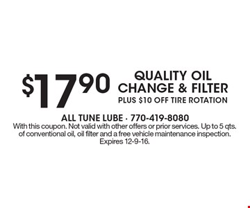 $17.90 quality oil change & filter plus $10 off tire rotation. With this coupon. Not valid with other offers or prior services. Up to 5 qts. of conventional oil, oil filter and a free vehicle maintenance inspection. Expires 12-9-16.