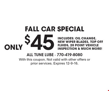 $45 fall car special includes: oil change, new wiper blades, top off fluids, 20 point vehicle inspection & much more!. With this coupon. Not valid with other offers or prior services. Expires 12-9-16.
