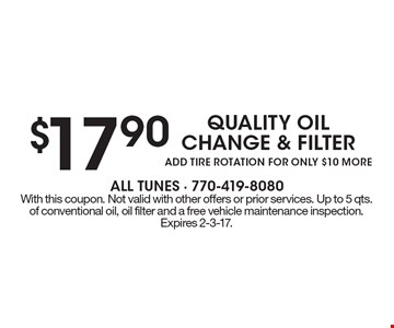 $17.90 quality oil change & filter. Add tire rotation for only $10 more. With this coupon. Not valid with other offers or prior services. Up to 5 qts. of conventional oil, oil filter and a free vehicle maintenance inspection. Expires 2-3-17.