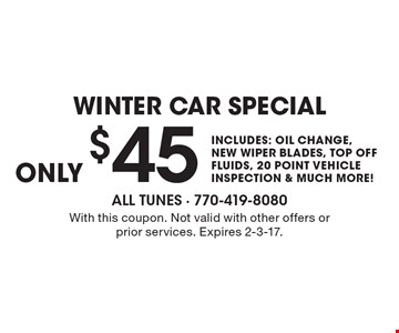 $45 Winter car special includes: oil change, new wiper blades, top off fluids, 20 point vehicle inspection & much more!. With this coupon. Not valid with other offers or prior services. Expires 2-3-17.