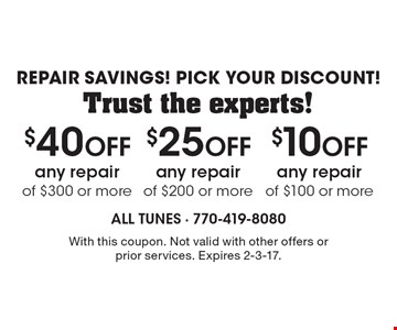 Repair Savings! Pick Your Discount!  Trust the experts! $10 Off any repair of $100 or more. $25 Off any repair of $200 or more. $40 Off any repair of $300 or more. . With this coupon. Not valid with other offers or prior services. Expires 2-3-17.