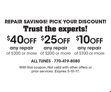 Repair Savings! Pick Your Discount! Trust the experts! $10 Off any repair of $100 or more. $25 Off any repair of $200 or more. $40 Off any repair of $300 or more. With this coupon. Not valid with other offers or prior services. Expires 3-10-17.