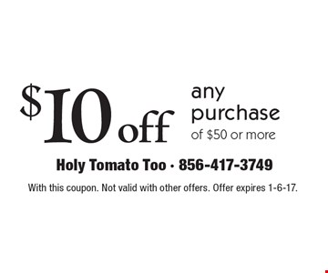 $10 off any purchase of $50 or more. With this coupon. Not valid with other offers. Offer expires 1-6-17.