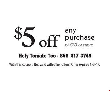 $5 off any purchase of $30 or more. With this coupon. Not valid with other offers. Offer expires 1-6-17.