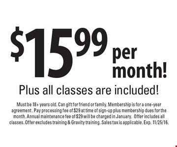 $15.99 per month! Plus all classes are included! Must be 18+ years old. Can gift for friend or family. Membership is for a one-year agreement. Pay processing fee of $29 at time of sign-up plus membership dues for the month. Annual maintenance fee of $29 will be charged in January. Offer includes all classes. Offer excludes training & Gravity training. Sales tax is applicable. Exp. 11/25/16.