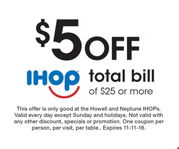 $5 Off total bill of $25 or more. This offer is only good at the Howell and Neptune IHOPs. Valid every day except Sunday and holidays. Not valid with any other discount, specials or promotion. One coupon per person, per visit, per table. Expires 11-11-16.