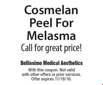 Cosmelan Peel For Melasma Call for great price! With this coupon. Not valid with other offers or prior services. Offer expires 11/18/16.