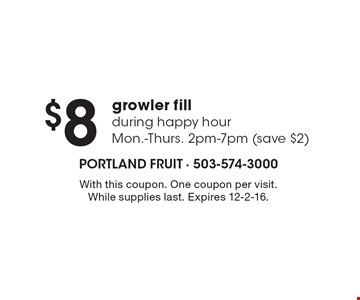 $8 growler fill. During happy hour. Mon.-Thurs. 2pm-7pm (save $2). With this coupon. One coupon per visit. While supplies last. Expires 12-2-16.