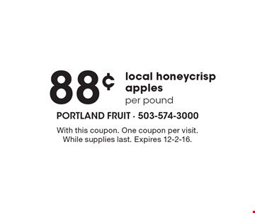 88¢ per pound local honeycrisp apples. With this coupon. One coupon per visit. While supplies last. Expires 12-2-16.