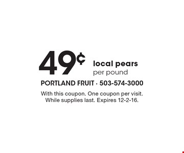 49¢ per pound local pears. With this coupon. One coupon per visit. While supplies last. Expires 12-2-16.