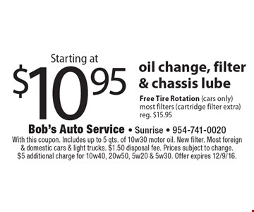 Starting at $10.95 oil change, filter & chassis lube. Free Tire Rotation (cars only). Most filters (cartridge filter extra). Reg. $15.95. With this coupon. Includes up to 5 qts. of 10w30 motor oil. New filter. Most foreign& domestic cars & light trucks. $1.50 disposal fee. Prices subject to change.$5 additional charge for 10w40, 20w50, 5w20 & 5w30. Offer expires 12/9/16.