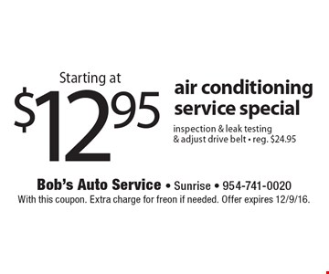 Starting at $12.95 air conditioning service special. Inspection & leak testing & adjust drive belt. Reg. $24.95. With this coupon. Extra charge for freon if needed. Offer expires 12/9/16.