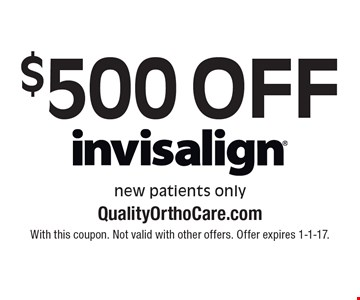 $500 off Invisalign. New patients only. With this coupon. Not valid with other offers. Offer expires 1-1-17.