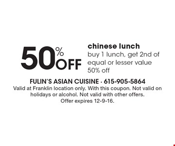50% Off chinese lunch. Buy 1 lunch, get 2nd of equal or lesser value 50% off. Valid at Franklin location only. With this coupon. Not valid on holidays or alcohol. Not valid with other offers.Offer expires 12-9-16.