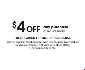 $4 Off any purchase of $20 or more. Valid at Franklin location only. With this coupon. Not valid on holidays or alcohol. Not valid with other offers.Offer expires 12-9-16.