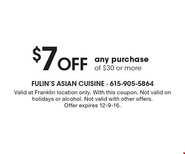 $7 Off any purchase of $30 or more. Valid at Franklin location only. With this coupon. Not valid on holidays or alcohol. Not valid with other offers.Offer expires 12-9-16.