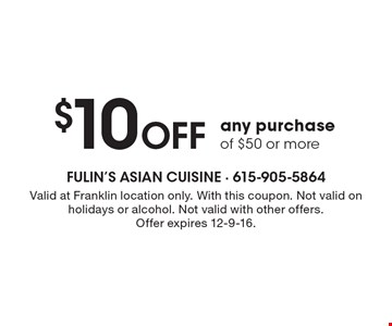 $10 Off any purchase of $50 or more. Valid at Franklin location only. With this coupon. Not valid on holidays or alcohol. Not valid with other offers.Offer expires 12-9-16.