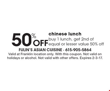 50% Off Chinese lunch. Buy 1 lunch, get 2nd of equal or lesser value 50% off. Valid at Franklin location only. With this coupon. Not valid on holidays or alcohol. Not valid with other offers. Expires 2-3-17.