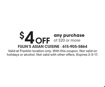 $4 Off any purchase of $20 or more. Valid at Franklin location only. With this coupon. Not valid on holidays or alcohol. Not valid with other offers. Expires 2-3-17.