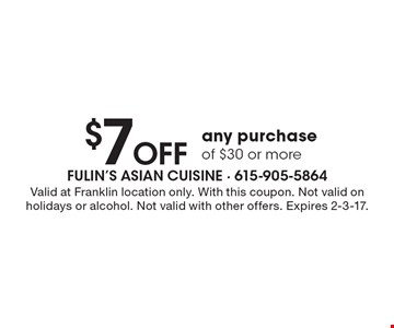 $7 Off any purchase of $30 or more. Valid at Franklin location only. With this coupon. Not valid on holidays or alcohol. Not valid with other offers. Expires 2-3-17.