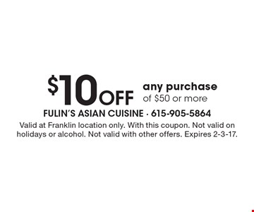 $10 Off any purchase of $50 or more. Valid at Franklin location only. With this coupon. Not valid on holidays or alcohol. Not valid with other offers. Expires 2-3-17.