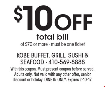 $10 Off total billof $70 or more - must be one ticket. With this coupon. Must present coupon before served. Adults only. Not valid with any other offer, senior discount or holiday. DINE IN ONLY. Expires 2-10-17.