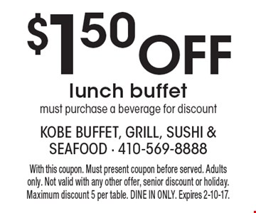 $1.50 Off lunch buffet must purchase a beverage for discount. With this coupon. Must present coupon before served. Adults only. Not valid with any other offer, senior discount or holiday. Maximum discount 5 per table. DINE IN ONLY. Expires 2-10-17.
