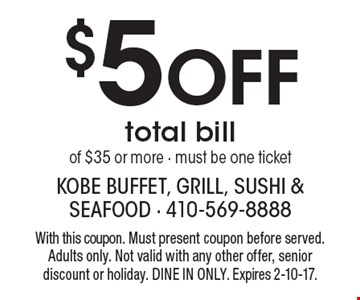 $5 Off total bill of $35 or more - must be one ticket. With this coupon. Must present coupon before served. Adults only. Not valid with any other offer, senior discount or holiday. DINE IN ONLY. Expires 2-10-17.