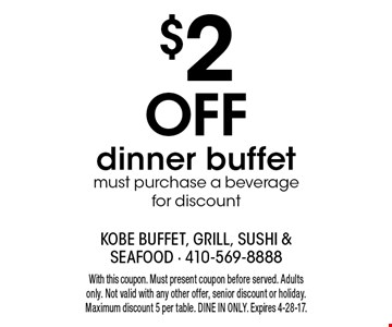 $2 off dinner buffet. Must purchase a beverage for discount. With this coupon. Must present coupon before served. Adults only. Not valid with any other offer, senior discount or holiday. Maximum discount 5 per table. Dine in only. Expires 4-28-17.