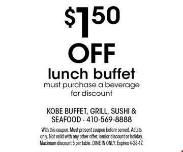 $1.50 off lunch buffet. Must purchase a beverage for discount. With this coupon. Must present coupon before served. Adults only. Not valid with any other offer, senior discount or holiday. Maximum discount 5 per table. Dine in only. Expires 4-28-17.