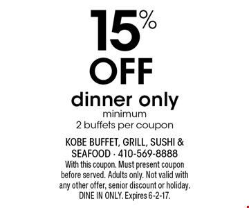 15% Off dinner only minimum 2 buffets per coupon. With this coupon. Must present coupon before served. Adults only. Not valid with any other offer, senior discount or holiday. DINE IN ONLY. Expires 6-2-17.