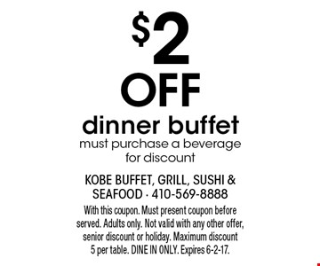 $2 Off dinner buffet must purchase a beverage for discount. With this coupon. Must present coupon before served. Adults only. Not valid with any other offer, senior discount or holiday. Maximum discount 5 per table. DINE IN ONLY. Expires 6-2-17.
