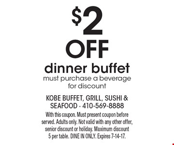 $2 Off dinner buffet. Must purchase a beverage for discount. With this coupon. Must present coupon before served. Adults only. Not valid with any other offer, senior discount or holiday. Maximum discount 5 per table. DINE IN ONLY. Expires 7-14-17.