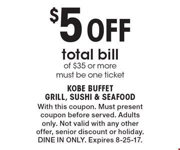 $5 Off total bill of $35 or more, must be one ticket. With this coupon. Must present coupon before served. Adults only. Not valid with any other offer, senior discount or holiday. Dine In Only. Expires 8-25-17.
