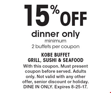 15% Off dinner only, minimum 2 buffets per coupon. With this coupon. Must present coupon before served. Adults only. Not valid with any other offer, senior discount or holiday. Dine In Only. Expires 8-25-17.