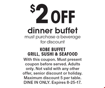 $2 Off dinner buffet. Must purchase a beverage for discount. With this coupon. Must present coupon before served. Adults only. Not valid with any other offer, senior discount or holiday. Maximum discount 5 per table. Dine In Only. Expires 8-25-17.