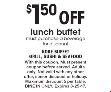 $1.50 Off lunch buffet. Must purchase a beverage for discount. With this coupon. Must present coupon before served. Adults only. Not valid with any other offer, senior discount or holiday. Maximum discount 5 per table. Dine In Only. Expires 8-25-17.